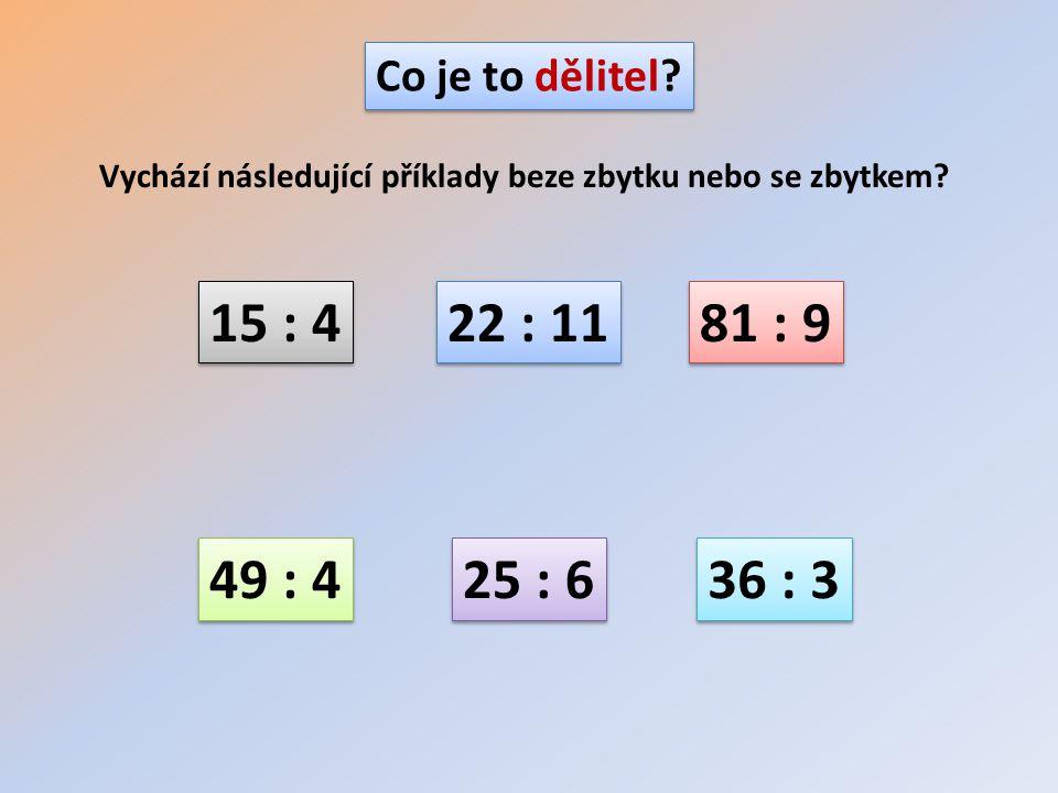 Co je to dělitel? Vychází následující příklady beze zbytku nebo se zbytkem? 15 : 4 22 : 11 81 : 9 49 : 4 25 : 6 36 : 3