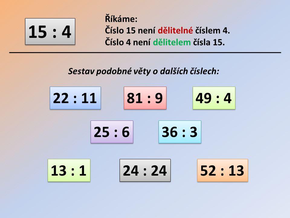 15 : 4 Říkáme: Číslo 15 není dělitelné číslem 4. Číslo 4 není dělitelem čísla 15. Sestav podobné věty o dalších číslech: 22 : 11 81 : 9 49 : 4 25 : 6