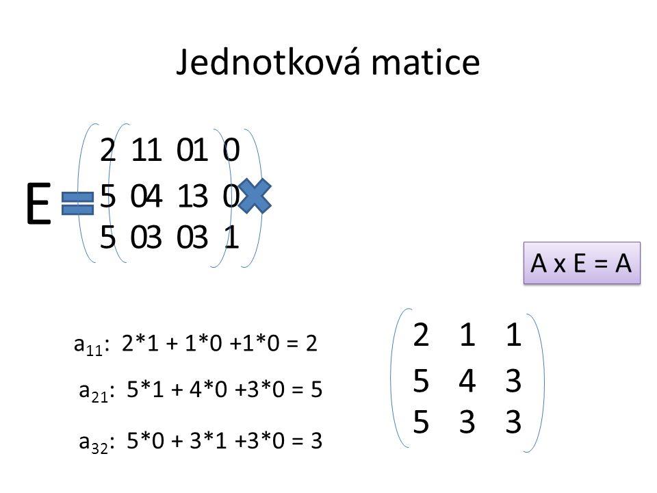 Jednotková matice 01 10 00 0 0 1 E 54 21 53 3 1 3 a 11 : 2*1 + 1*0 +1*0 = 2 a 21 : 5*1 + 4*0 +3*0 = 5 a 32 : 5*0 + 3*1 +3*0 = 3 54 21 53 3 1 3 A x E =