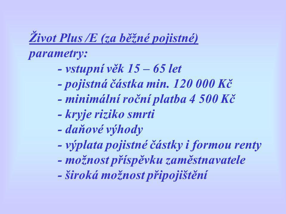 Život Plus /E (za běžné pojistné) parametry: - vstupní věk 15 – 65 let - pojistná částka min. 120 000 Kč - minimální roční platba 4 500 Kč - kryje riz