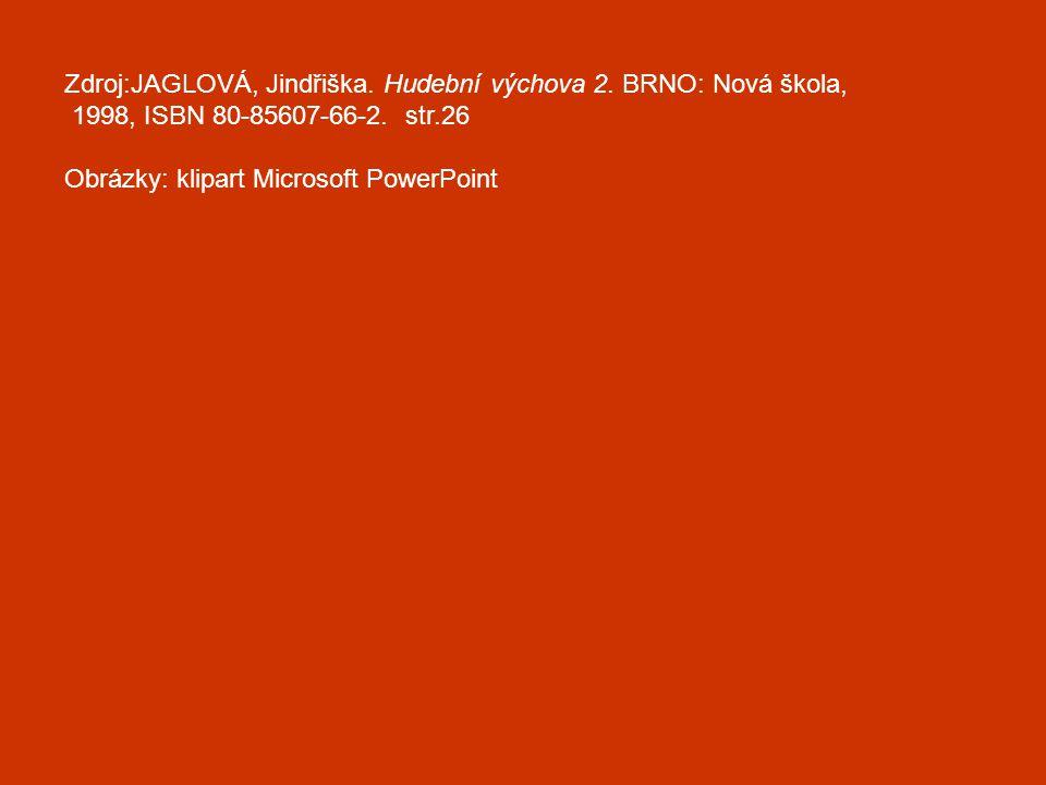 Zdroj:JAGLOVÁ, Jindřiška. Hudební výchova 2. BRNO: Nová škola, 1998, ISBN 80-85607-66-2. str.26 Obrázky: klipart Microsoft PowerPoint