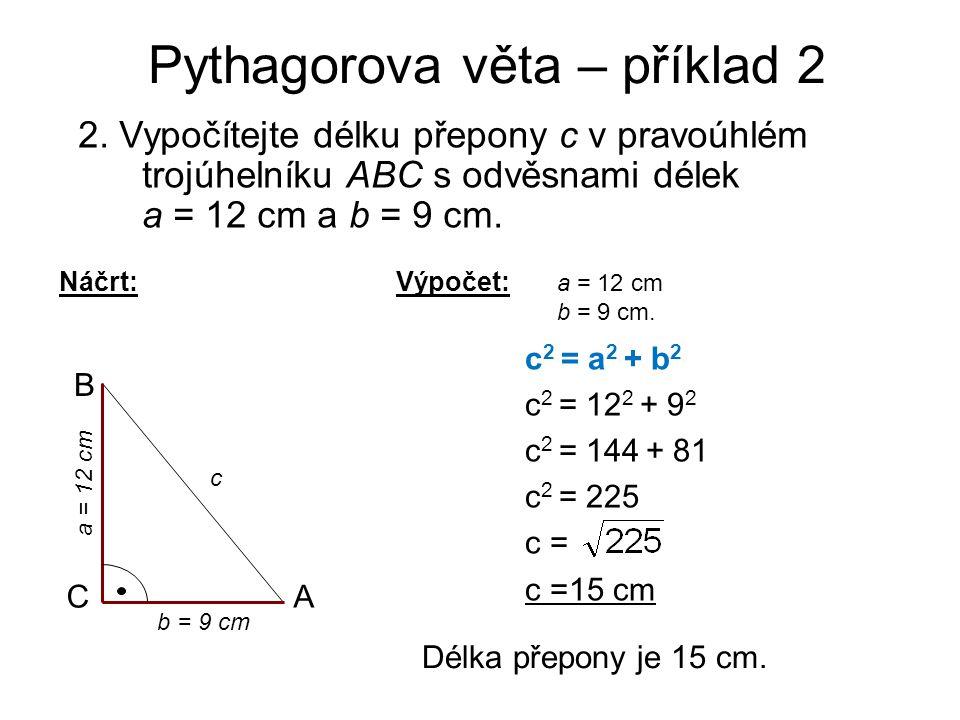Pythagorova věta – příklad 2 2. Vypočítejte délku přepony c v pravoúhlém trojúhelníku ABC s odvěsnami délek a = 12 cm a b = 9 cm. Náčrt: A B C c b = 9