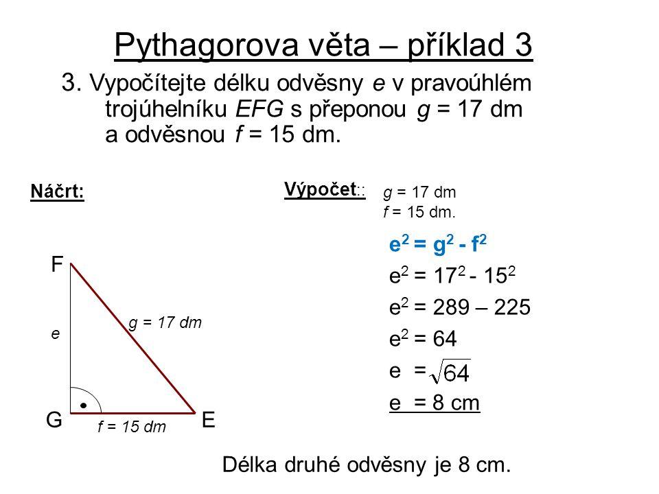 Pythagorova věta – příklad 3 3. Vypočítejte délku odvěsny e v pravoúhlém trojúhelníku EFG s přeponou g = 17 dm a odvěsnou f = 15 dm. Náčrt: E F G g =