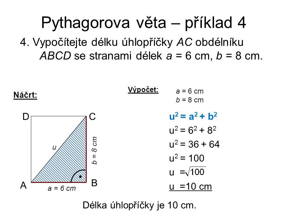 Pythagorova věta – příklad 4 4. Vypočítejte délku úhlopříčky AC obdélníku ABCD se stranami délek a = 6 cm, b = 8 cm. Náčrt: CD A u a = 6 cm b = 8 cm u