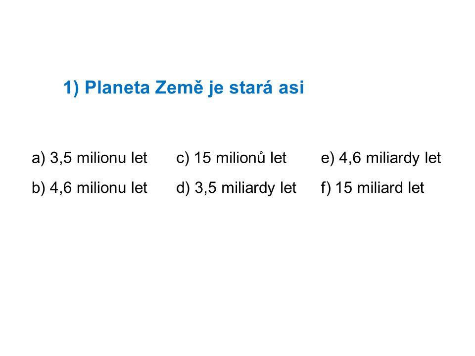 1) Planeta Země je stará asi a) 3,5 milionu letc) 15 milionů lete) 4,6 miliardy let b) 4,6 milionu letd) 3,5 miliardy letf) 15 miliard let