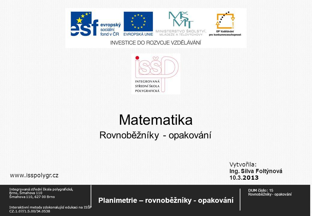 Matematika Vytvořila: Ing. Silva Foltýnová 10.3. 2013 www.isspolygr.cz Rovnoběžníky - opakování DUM číslo: 15 Rovnoběžníky - opakování Planimetrie – r