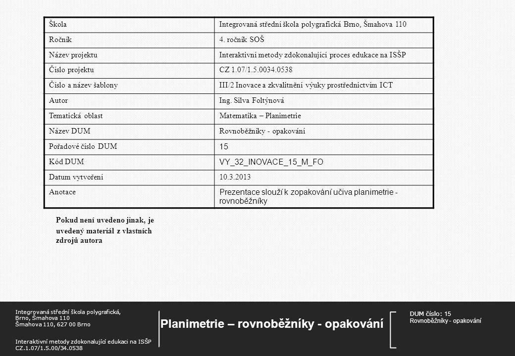 DUM číslo: 15 Rovnoběžníky - opapkování Planimetrie – rovnoběžníky - opakování Integrovaná střední škola polygrafická, Brno, Šmahova 110 Šmahova 110, 627 00 Brno Interaktivní metody zdokonalující edukaci na ISŠP CZ.1.07/1.5.00/34.0538 Rovnoběžníky - opakování Příklad Vypočtěte obsah kosočtverce, jehož obvod je 600 m a poměr úhlopříček u:v = 3:4.