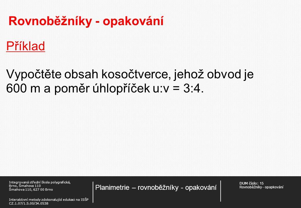 DUM číslo: 15 Rovnoběžníky - opapkování Planimetrie – rovnoběžníky - opakování Integrovaná střední škola polygrafická, Brno, Šmahova 110 Šmahova 110, 627 00 Brno Interaktivní metody zdokonalující edukaci na ISŠP CZ.1.07/1.5.00/34.0538 Rovnoběžníky - opakování Příklad Vypočtěte obvod kosočtverce, jehož obsah je 288 cm 2 a jedna úhlopříčka má velikost u = 12,4 cm.