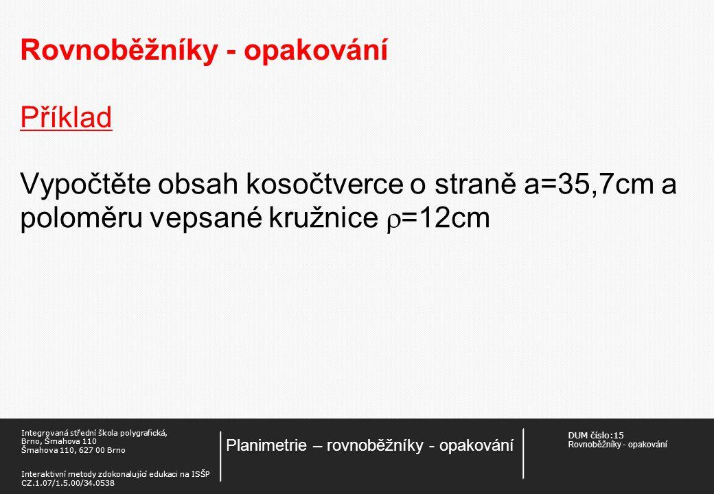 DUM číslo:15 Rovnoběžníky - opakování Planimetrie – rovnoběžníky - opakování Integrovaná střední škola polygrafická, Brno, Šmahova 110 Šmahova 110, 627 00 Brno Interaktivní metody zdokonalující edukaci na ISŠP CZ.1.07/1.5.00/34.0538 Rovnoběžníky - opakování Příklad Vypočtěte obsah kosočtverce o straně a=35,7cm a poloměru vepsané kružnice  =12cm