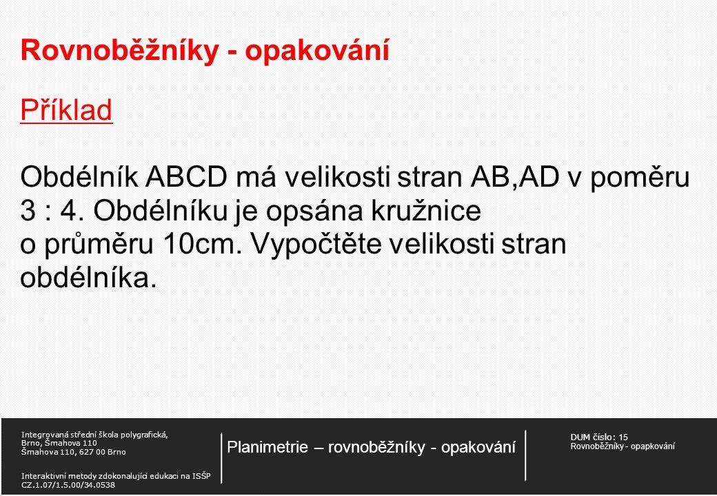 DUM číslo: 15 Rovnoběžníky - opapkování Planimetrie – rovnoběžníky - opakování Integrovaná střední škola polygrafická, Brno, Šmahova 110 Šmahova 110, 627 00 Brno Interaktivní metody zdokonalující edukaci na ISŠP CZ.1.07/1.5.00/34.0538 Rovnoběžníky - opakování Příklad Určete obsah rovnoběžníku, jehož úhlopříčky svírají úhel 50° a jejich velikosti jsou e = 16 cm a f = 12 cm.