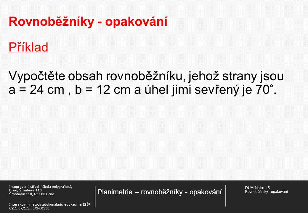 DUM číslo: 15 Rovnoběžníky - opakování Planimetrie – rovnoběžníky - opakování Integrovaná střední škola polygrafická, Brno, Šmahova 110 Šmahova 110, 627 00 Brno Interaktivní metody zdokonalující edukaci na ISŠP CZ.1.07/1.5.00/34.0538 Rovnoběžníky - opakování Příklad Vypočtěte obsah rovnoběžníku, jehož strany jsou a = 24 cm, b = 12 cm a úhel jimi sevřený je 70°.