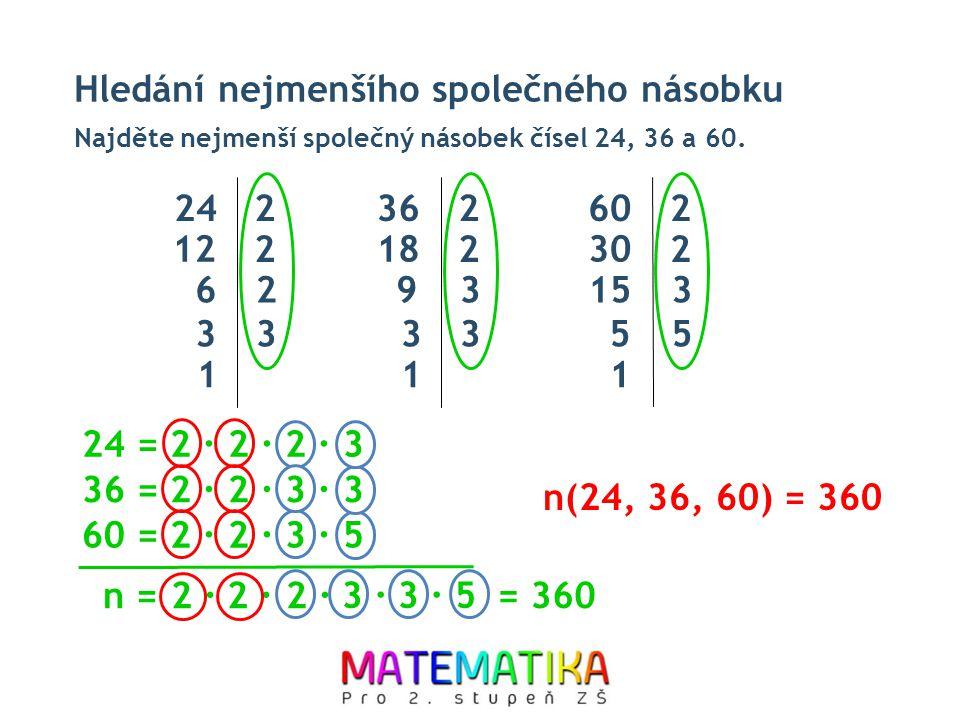 5 Hledání nejmenšího společného násobku Najděte nejmenší společný násobek čísel 24, 36 a 60. n(24, 36, 60) = 360 n = 2 ∙ 242 12 2 62 33 1 362 18 2 93