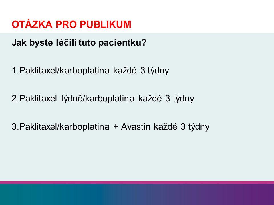 OTÁZKA PRO PUBLIKUM Jak byste léčili tuto pacientku? 1.Paklitaxel/karboplatina každé 3 týdny 2.Paklitaxel týdně/karboplatina každé 3 týdny 3.Paklitaxe