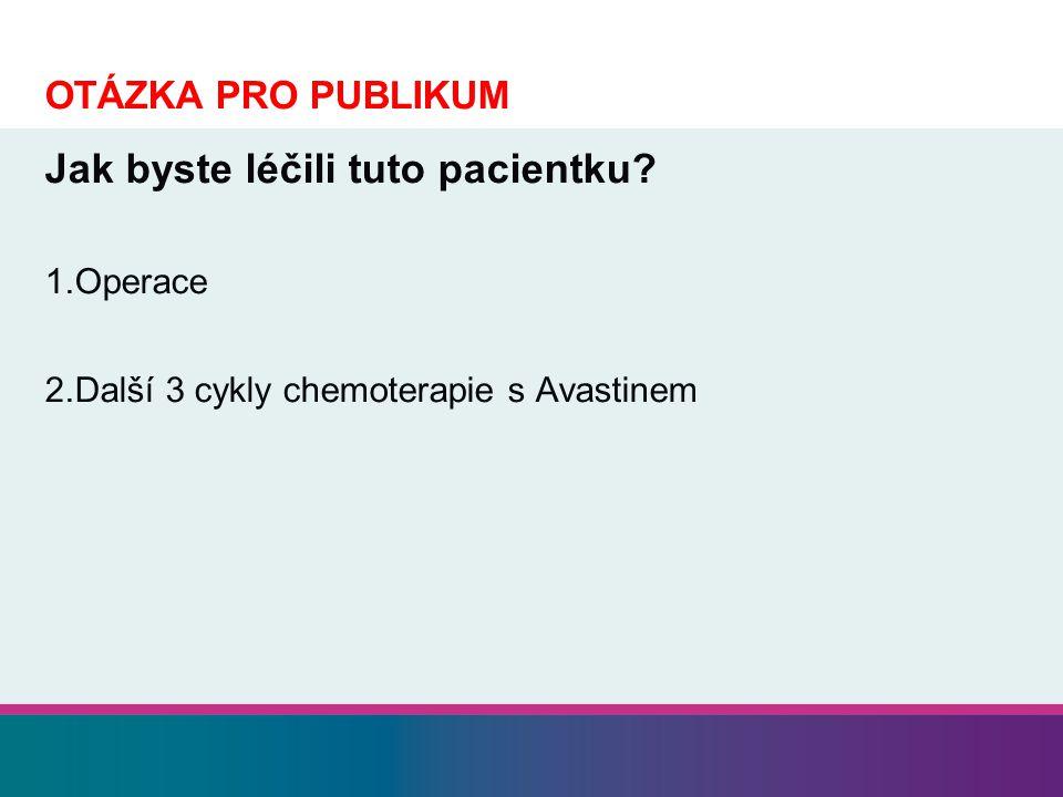 OTÁZKA PRO PUBLIKUM Jak byste léčili tuto pacientku? 1.Operace 2.Další 3 cykly chemoterapie s Avastinem
