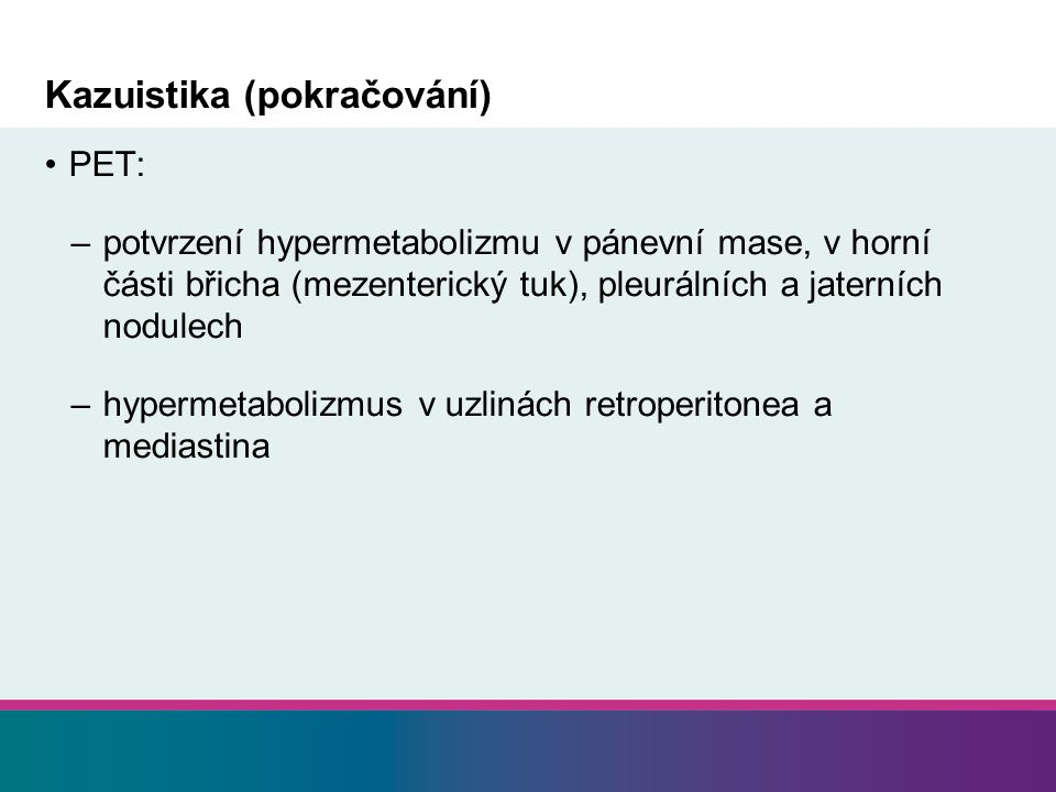 Kazuistika (pokračování) PET: –potvrzení hypermetabolizmu v pánevní mase, v horní části břicha (mezenterický tuk), pleurálních a jaterních nodulech –hypermetabolizmus v uzlinách retroperitonea a mediastina