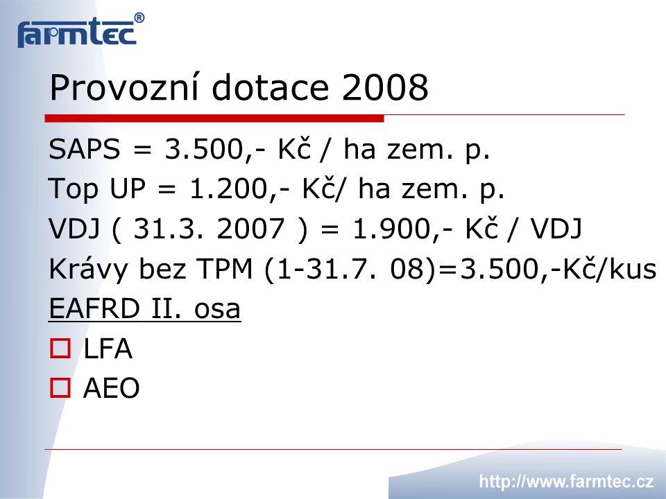 Provozní dotace 2008 SAPS = 3.500,- Kč / ha zem. p. Top UP = 1.200,- Kč/ ha zem. p. VDJ ( 31.3. 2007 ) = 1.900,- Kč / VDJ Krávy bez TPM (1-31.7. 08)=3