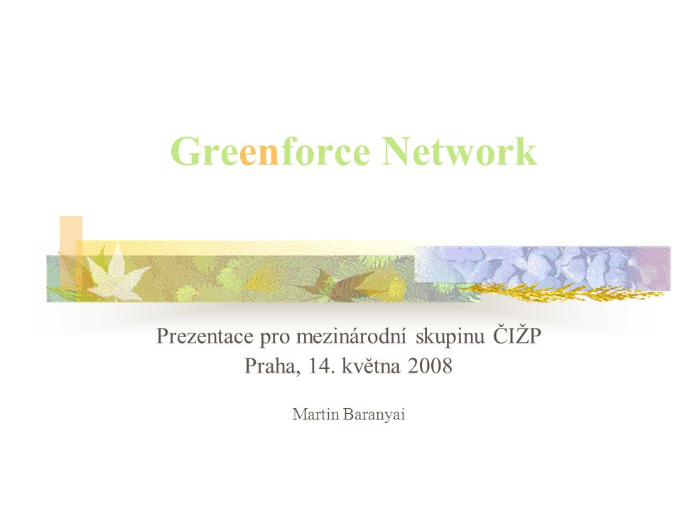 Greenforce Network Prezentace pro mezinárodní skupinu ČIŽP Praha, 14. května 2008 Martin Baranyai
