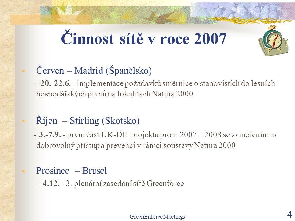 GreenEnforce Meetings 4 Činnost sítě v roce 2007  Červen – Madrid (Španělsko) - 20.-22.6. - implementace požadavků směrnice o stanovištích do lesních