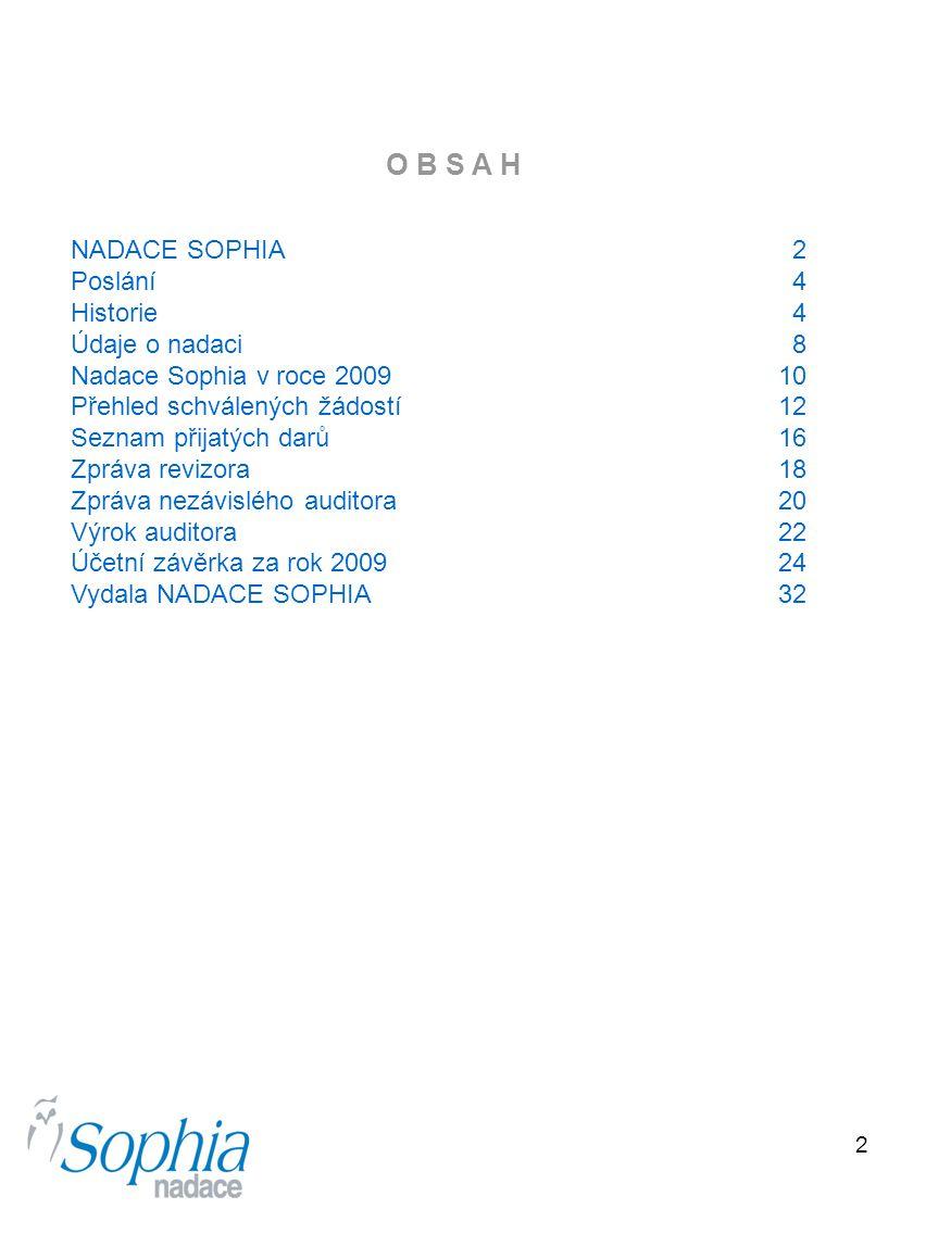 2 O B S A H NADACE SOPHIA 2 Poslání 4 Historie 4 Údaje o nadaci 8 Nadace Sophia v roce 2009 10 Přehled schválených žádostí 12 Seznam přijatých darů 16