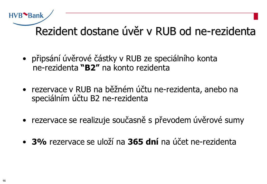 připsání úvěrové částky v RUB ze speciálního konta ne-rezidenta B2 na konto rezidenta rezervace v RUB na běžném účtu ne-rezidenta, anebo na speciálním účtu B2 ne-rezidenta rezervace se realizuje současně s převodem úvěrové sumy 3% rezervace se uloží na 365 dní na účet ne-rezidenta Rezident dostane úvěr v RUB od ne-rezidenta 16