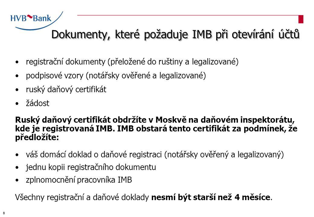 Dokumenty, které požaduje IMB při otevírání účtů registrační dokumenty (přeložené do ruštiny a legalizované) podpisové vzory (notářsky ověřené a legalizované) ruský daňový certifikát žádost Ruský daňový certifikát obdržíte v Moskvě na daňovém inspektorátu, kde je registrovaná IMB.