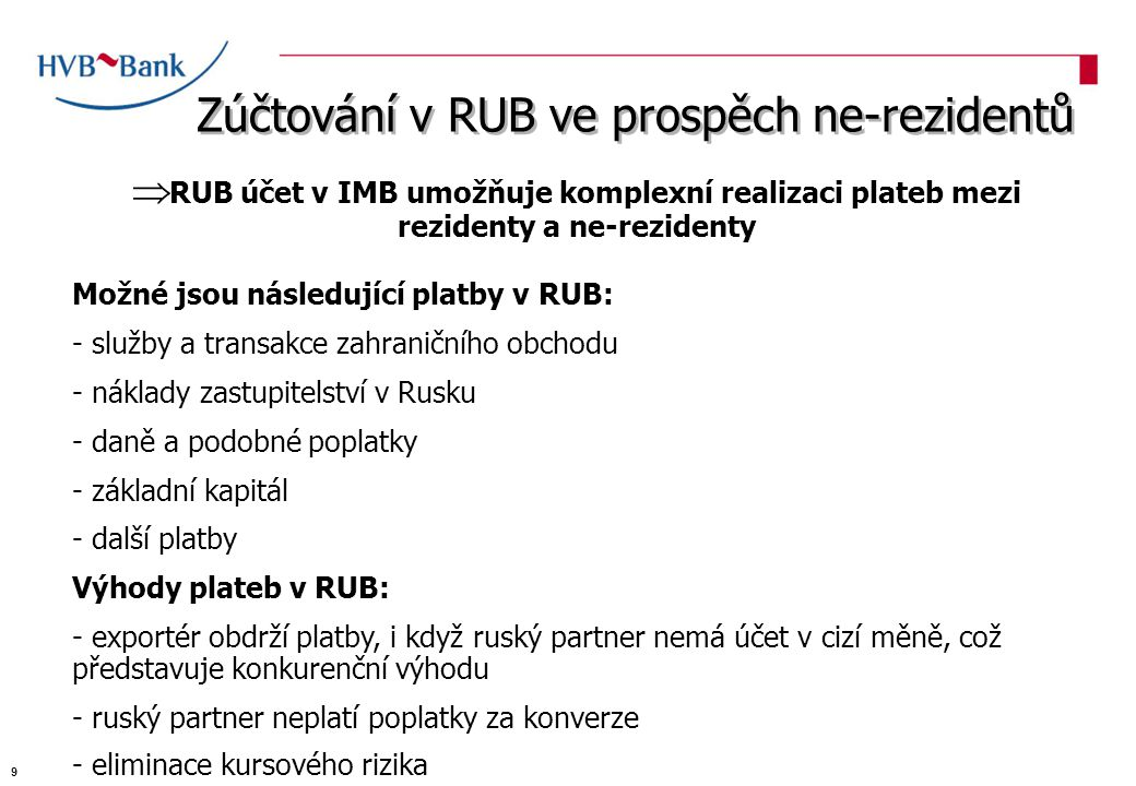 Zúčtování v RUB ve prospěch ne-rezidentů  RUB účet v IMB umožňuje komplexní realizaci plateb mezi rezidenty a ne-rezidenty Možné jsou následující platby v RUB: - služby a transakce zahraničního obchodu - náklady zastupitelství v Rusku - daně a podobné poplatky - základní kapitál - další platby Výhody plateb v RUB: - exportér obdrží platby, i když ruský partner nemá účet v cizí měně, což představuje konkurenční výhodu - ruský partner neplatí poplatky za konverze - eliminace kursového rizika 9