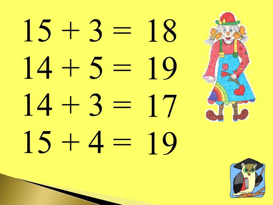 15 + 3 = 14 + 5 = 14 + 3 = 15 + 4 = 18 19 17 19