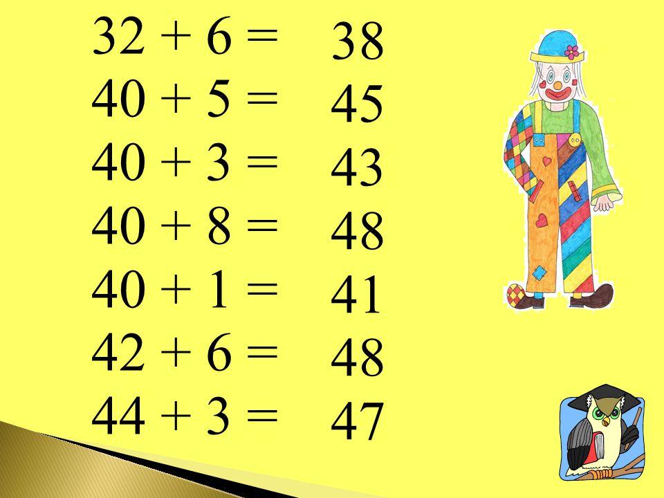 32 + 6 = 40 + 5 = 40 + 3 = 40 + 8 = 40 + 1 = 42 + 6 = 44 + 3 = 38 45 43 48 41 48 47