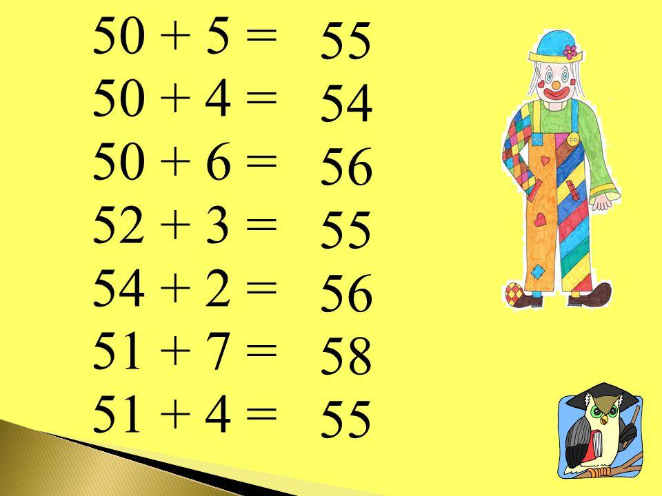 50 + 5 = 50 + 4 = 50 + 6 = 52 + 3 = 54 + 2 = 51 + 7 = 51 + 4 = 55 54 56 55 56 58 55