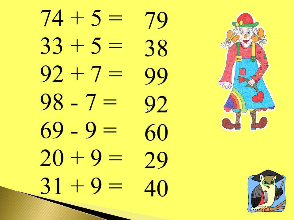 74 + 5 = 33 + 5 = 92 + 7 = 98 - 7 = 69 - 9 = 20 + 9 = 31 + 9 = 79 38 99 92 60 29 40 ++