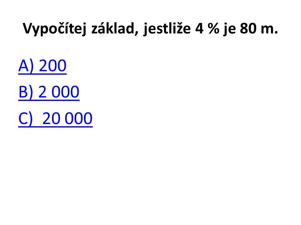 Vypočítej základ, jestliže 4 % je 80 m. A) 200 B) 2 000 C) 20 000