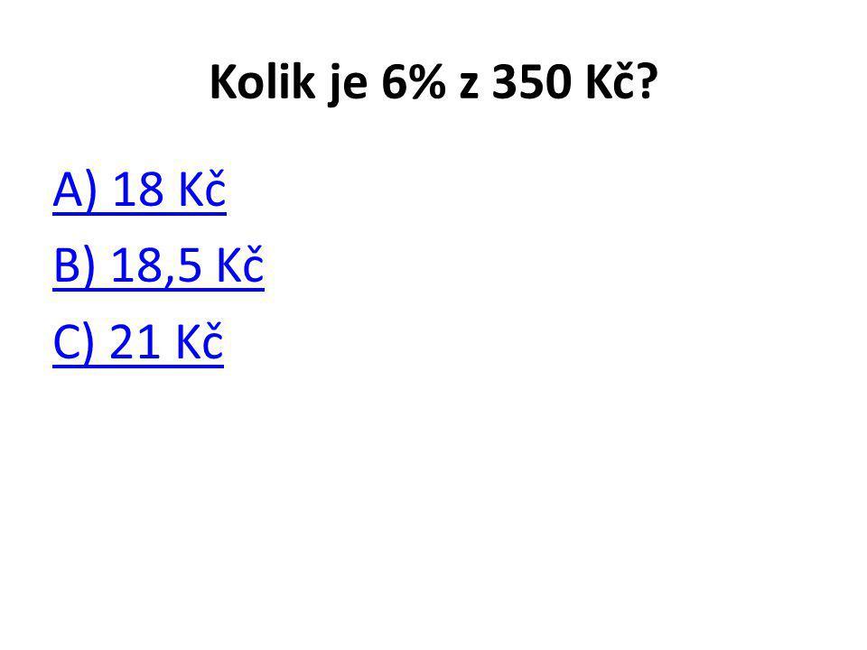 Kolik je 6% z 350 Kč? A) 18 Kč B) 18,5 Kč C) 21 Kč