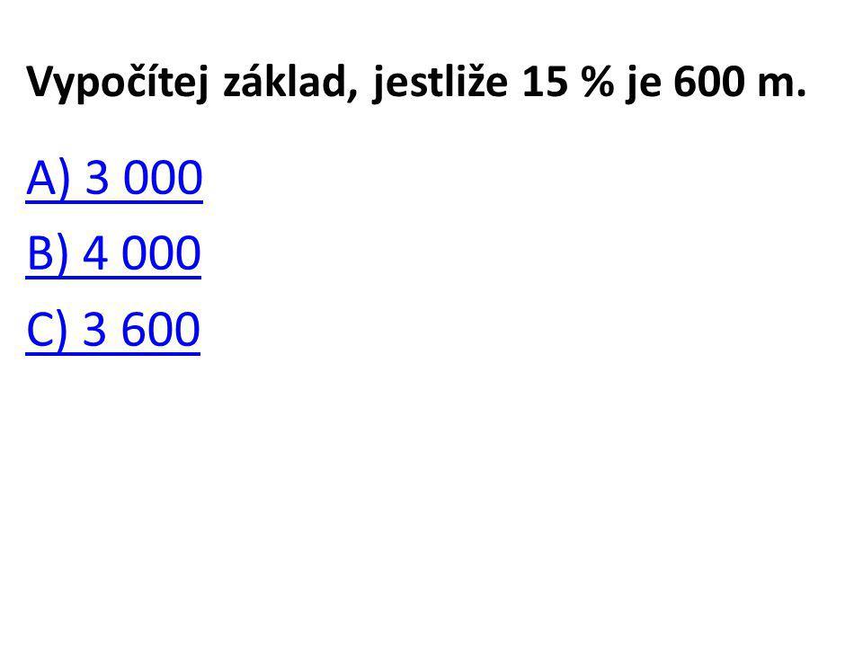 Vypočítej základ, jestliže 15 % je 600 m. A) 3 000 B) 4 000 C) 3 600
