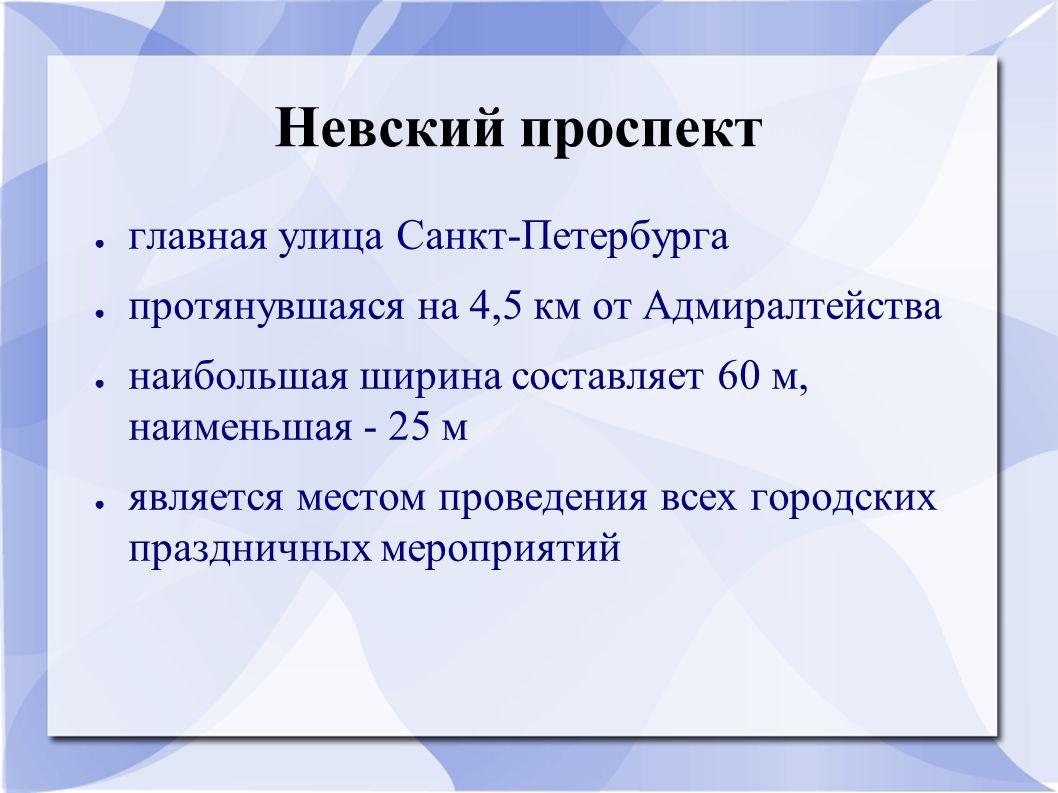 Невский проспект ● главная улица Санкт-Петербурга ● протянувшаяся на 4,5 км от Адмиралтейства ● наибольшая ширина составляет 60 м, наименьшая - 25 м ● является местом проведения всех городских праздничных мероприятий