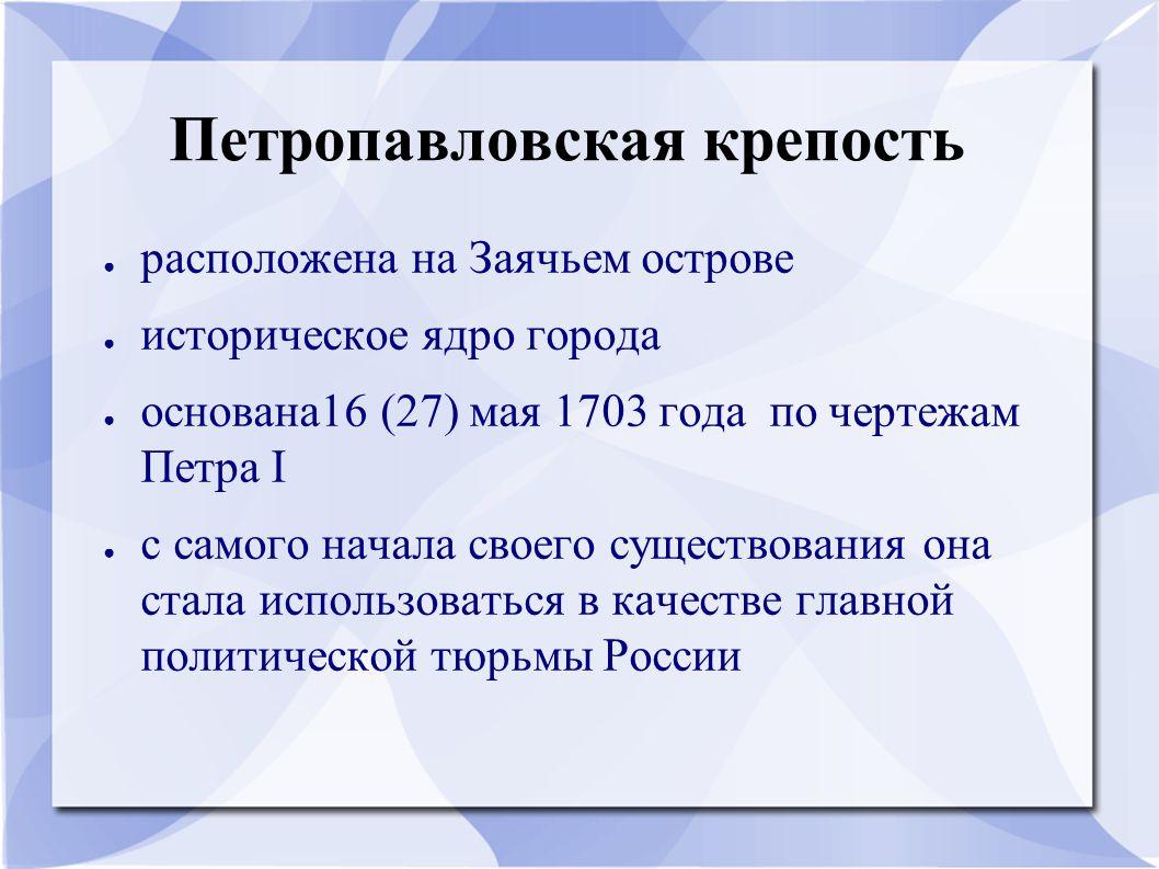 Петропавловская крепость ● расположена на Заячьем острове ● историческое ядро города ● основана16 (27) мая 1703 года по чертежам Петра I ● с самого начала своего существования она стала использоваться в качестве главной политической тюрьмы России