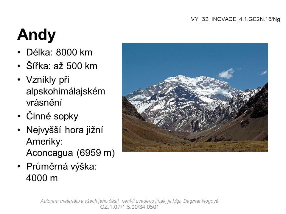Andy Délka: 8000 km Šířka: až 500 km Vznikly při alpskohimálajském vrásnění Činné sopky Nejvyšší hora jižní Ameriky: Aconcagua (6959 m) Průměrná výška: 4000 m VY_32_INOVACE_4.1.GE2N.15/Ng Autorem materiálu a všech jeho částí, není-li uvedeno jinak, je Mgr.