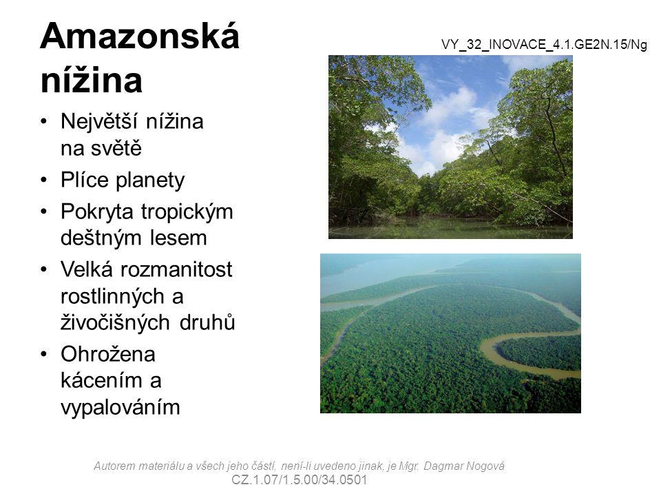 Amazonská nížina Největší nížina na světě Plíce planety Pokryta tropickým deštným lesem Velká rozmanitost rostlinných a živočišných druhů Ohrožena kácením a vypalováním VY_32_INOVACE_4.1.GE2N.15/Ng Autorem materiálu a všech jeho částí, není-li uvedeno jinak, je Mgr.