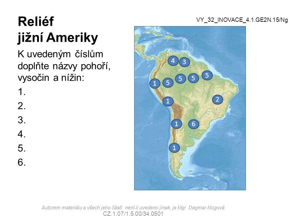 Reliéf jižní Ameriky K uvedeným číslům doplňte názvy pohoří, vysočin a nížin: 1. 2. 3. 4. 5. 6. 3 4 5 6 2 1 VY_32_INOVACE_4.1.GE2N.15/Ng Autorem mater