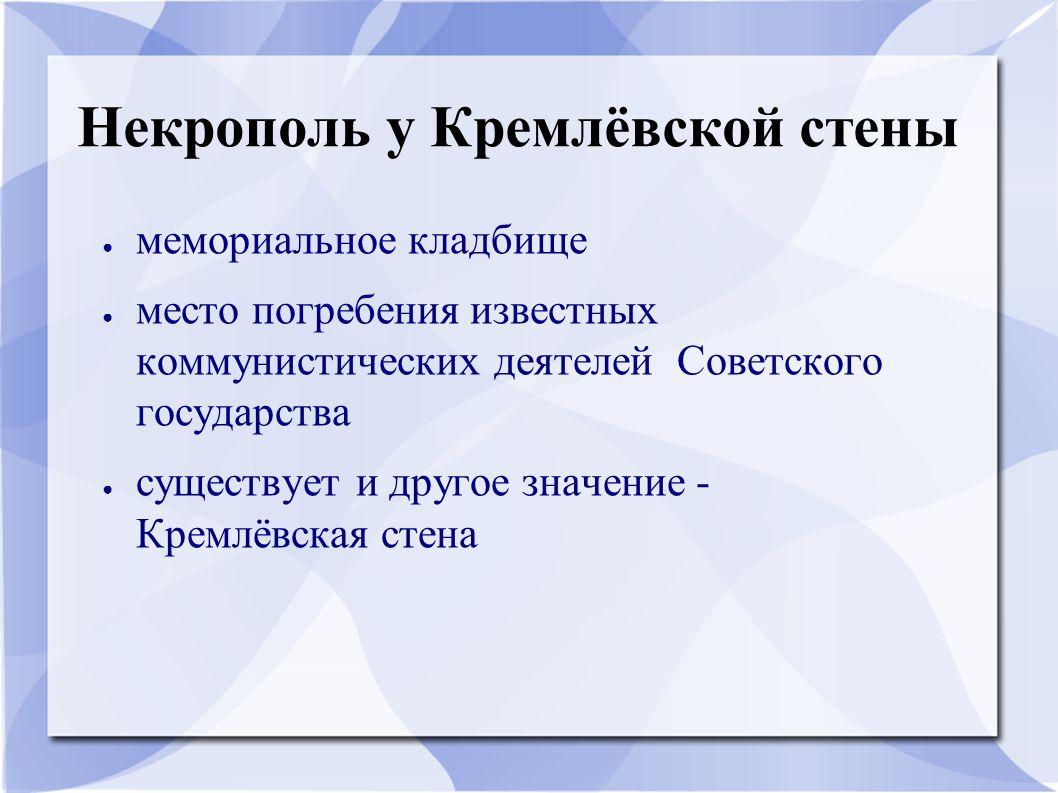 Некрополь у Кремлёвской стены ● мемориальное кладбище ● место погребения известных коммунистических деятелей Советского государства ● существует и дру