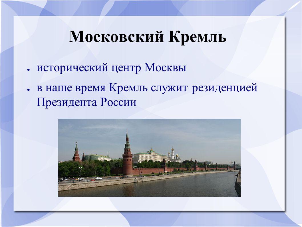 Московский Кремль ● исторический центр Москвы ● в наше время Кремль служит резиденцией Президента России
