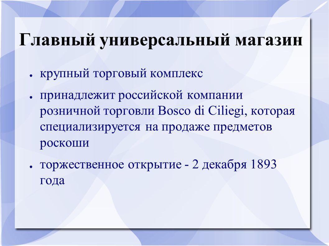 Главный универсальный магазин ● крупный торговый комплекс ● принадлежит российской компании розничной торговли Bosco di Ciliegi, которая специализируе