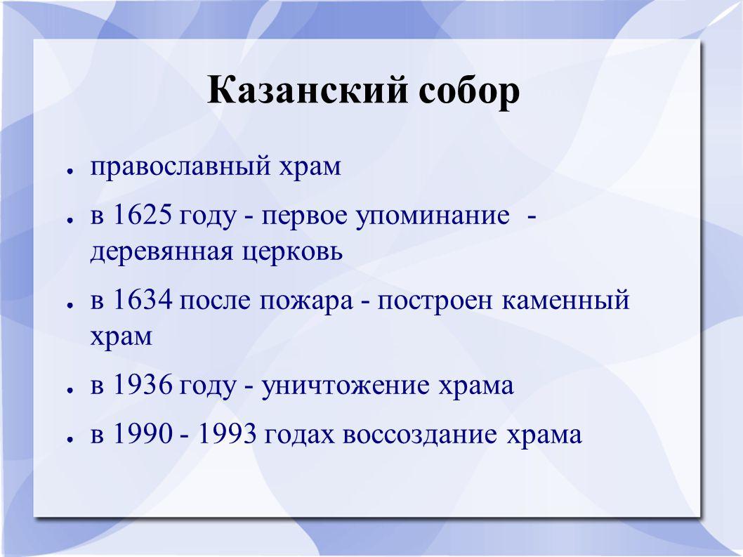 Казанский собор ● православный храм ● в 1625 году - первое упоминание - деревянная церковь ● в 1634 после пожара - построен каменный храм ● в 1936 год
