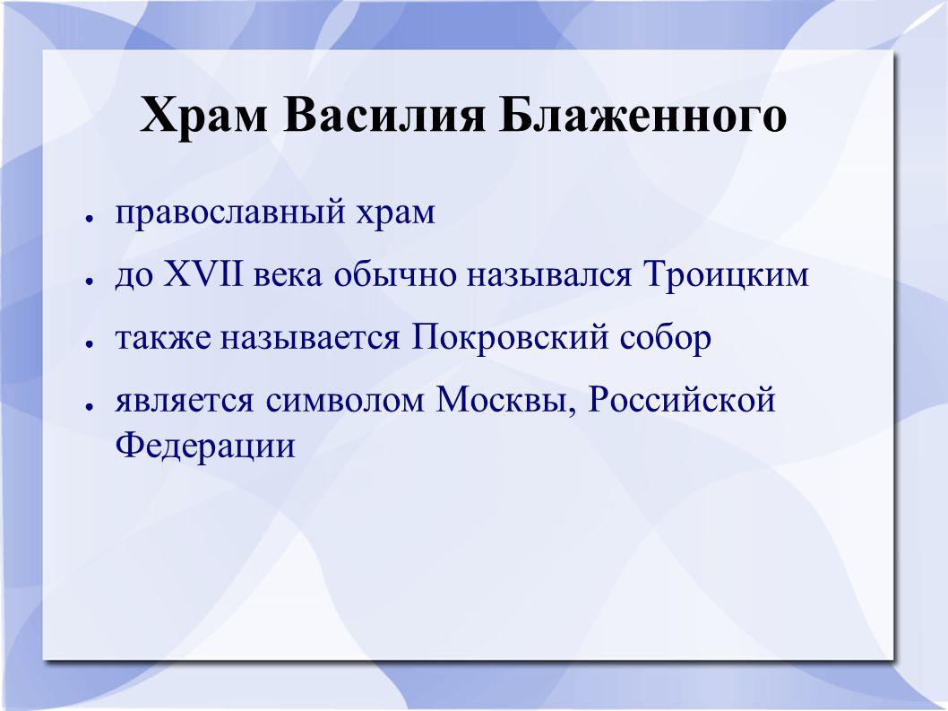 Храм Василия Блаженного ● православный храм ● до XVII века обычно назывался Троицким ● также называется Покровский собор ● является символом Москвы, Р