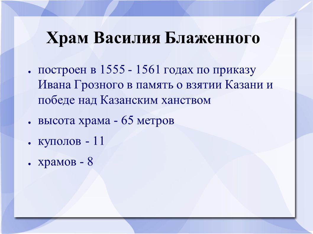Храм Василия Блаженного ● построен в 1555 - 1561 годах по приказу Ивана Грозного в память о взятии Казани и победе над Казанским ханством ● высота хра