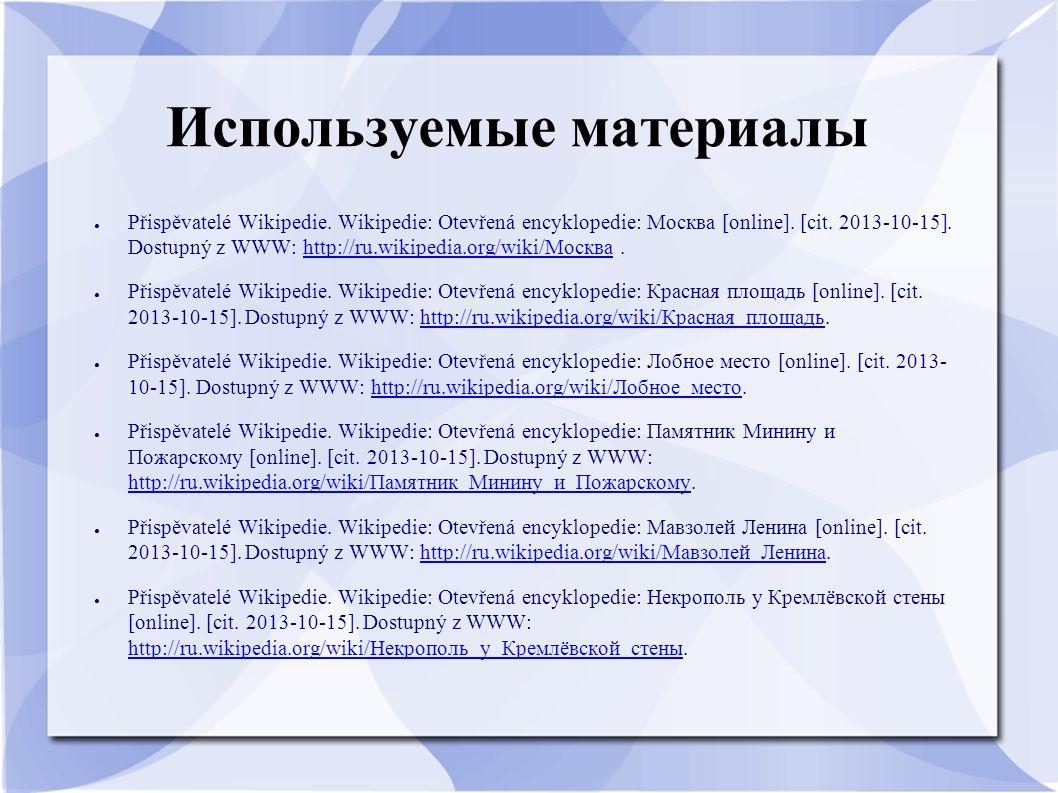 Используемые материалы ● Přispěvatelé Wikipedie. Wikipedie: Otevřená encyklopedie: Москва [online]. [cit. 2013-10-15]. Dostupný z WWW: http://ru.wikip