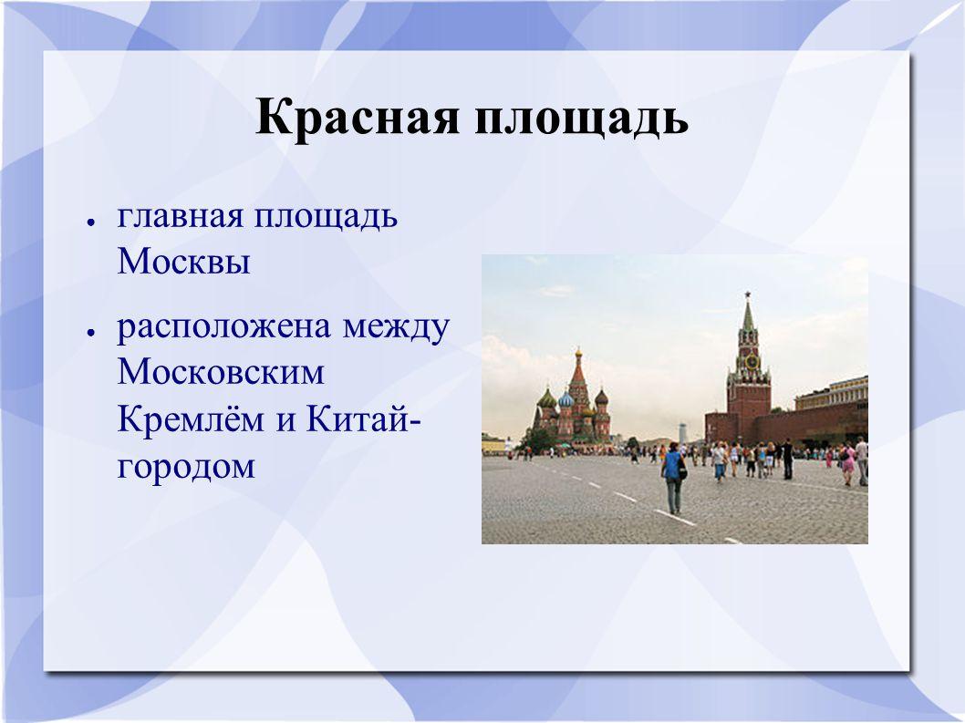 Красная площадь ● главная площадь Москвы ● расположена между Московским Кремлём и Китай- городом