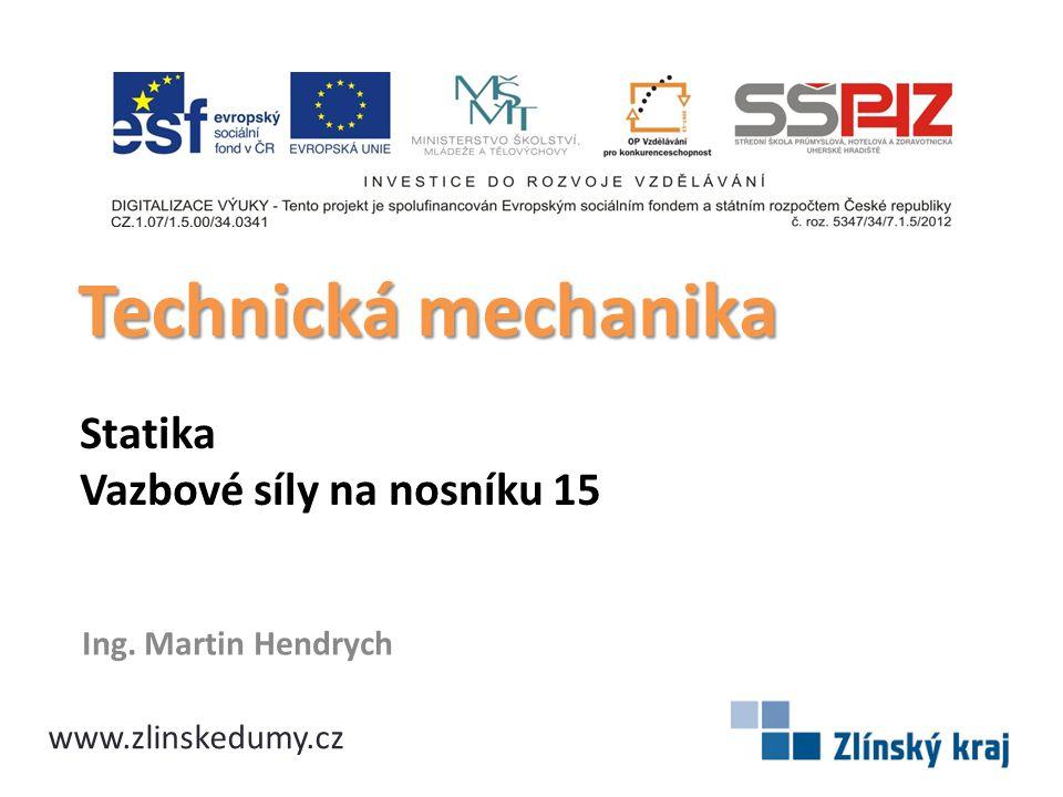 Statika Vazbové síly na nosníku 15 Ing. Martin Hendrych Technická mechanika www.zlinskedumy.cz