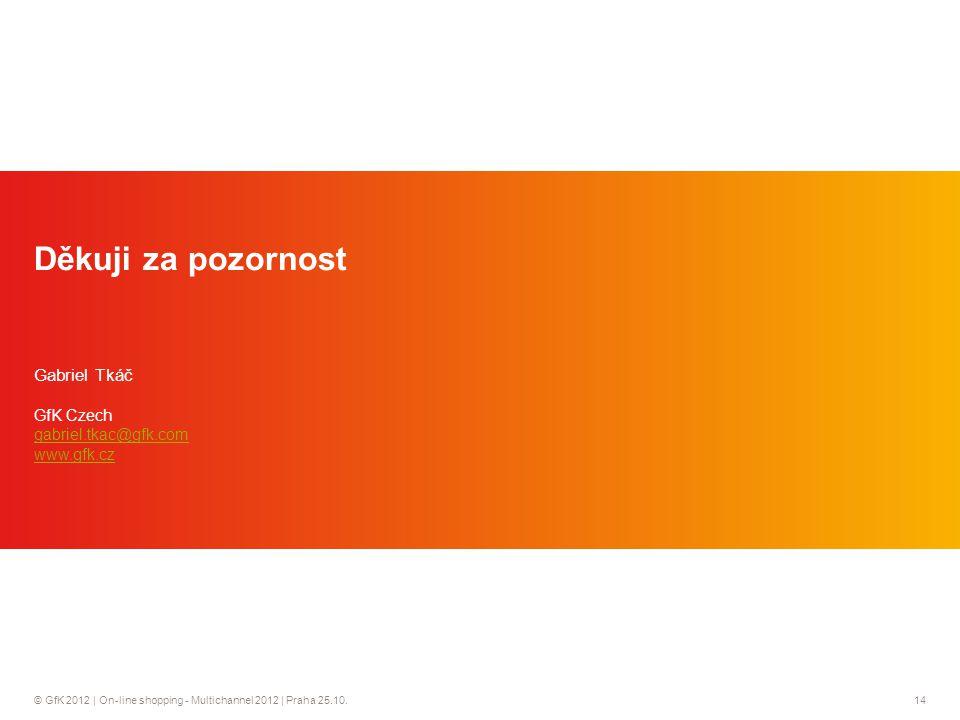 © GfK 2012 | On-line shopping - Multichannel 2012 | Praha 25.10.14 Děkuji za pozornost Gabriel Tkáč GfK Czech gabriel.tkac@gfk.com www.gfk.cz gabriel.tkac@gfk.com www.gfk.cz