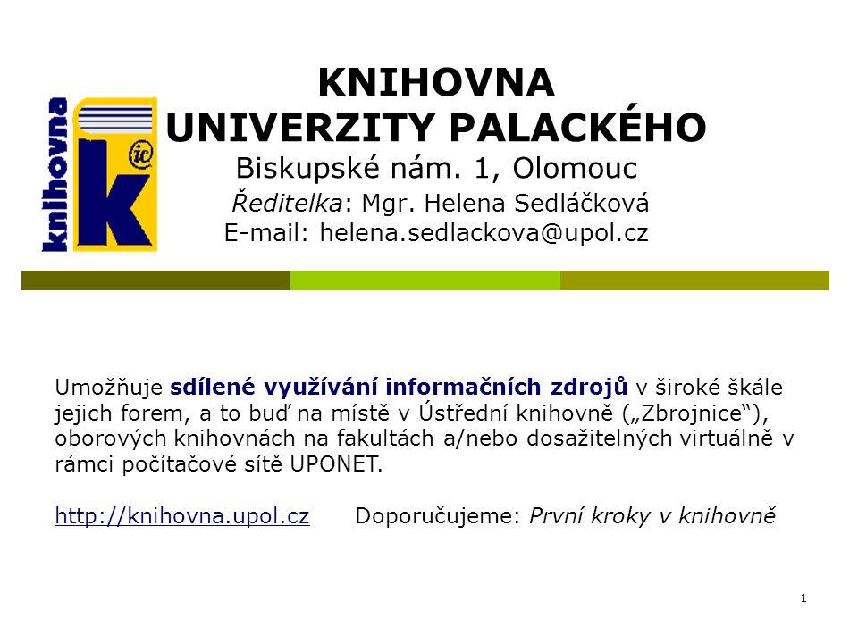 1 KNIHOVNA UNIVERZITY PALACKÉHO Biskupské nám. 1, Olomouc Ředitelka: Mgr. Helena Sedláčková E-mail: helena.sedlackova@upol.cz Umožňuje sdílené využívá