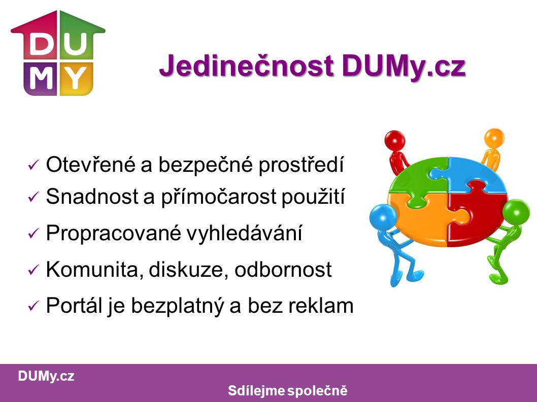 DUMy.cz Sdílejme společně Jedinečnost DUMy.cz Otevřené a bezpečné prostředí Snadnost a přímočarost použití Propracované vyhledávání Komunita, diskuze, odbornost Portál je bezplatný a bez reklam